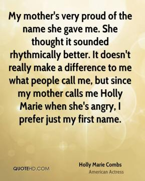 Holly Marie Combs - My mother's very proud of the name she gave me. She thought it sounded rhythmically better. It doesn't really make a difference to me what people call me, but since my mother calls me Holly Marie when she's angry, I prefer just my first name.