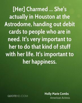 Holly Marie Combs - [Her] Charmed ... She's actually in Houston at the Astrodome, handing out debit cards to people who are in need. It's very important to her to do that kind of stuff with her life. It's important to her happiness.