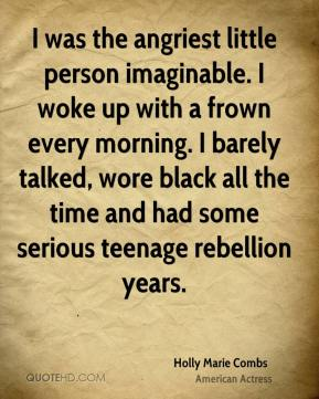 I was the angriest little person imaginable. I woke up with a frown every morning. I barely talked, wore black all the time and had some serious teenage rebellion years.