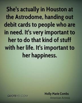 Holly Marie Combs - She's actually in Houston at the Astrodome, handing out debit cards to people who are in need. It's very important to her to do that kind of stuff with her life. It's important to her happiness.