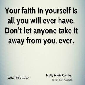 Holly Marie Combs - Your faith in yourself is all you will ever have. Don't let anyone take it away from you, ever.