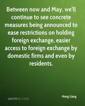 Hong Liang - Between now and May, we'll continue to see concrete measures being announced to ease restrictions on holding foreign exchange, easier access to foreign exchange by domestic firms and even by residents.