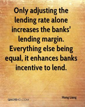 Hong Liang - Only adjusting the lending rate alone increases the banks' lending margin. Everything else being equal, it enhances banks incentive to lend.