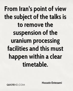 Hossein Entezami - From Iran's point of view the subject of the talks is to remove the suspension of the uranium processing facilities and this must happen within a clear timetable.