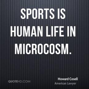 Howard Cosell - Sports is human life in microcosm.