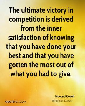 Howard Cosell - The ultimate victory in competition is derived from the inner satisfaction of knowing that you have done your best and that you have gotten the most out of what you had to give.