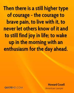 Howard Cosell - Then there is a still higher type of courage - the courage to brave pain, to live with it, to never let others know of it and to still find joy in life; to wake up in the morning with an enthusiasm for the day ahead.