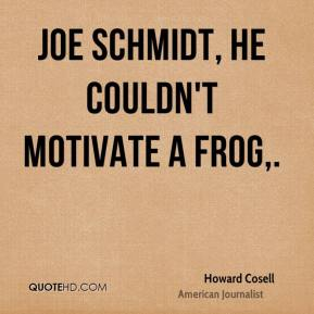 Howard Cosell - Joe Schmidt, he couldn't motivate a frog.