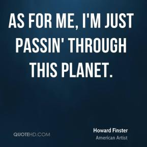 As for me, I'm just passin' through this planet.