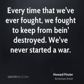 Every time that we've ever fought, we fought to keep from bein' destroyed. We've never started a war.