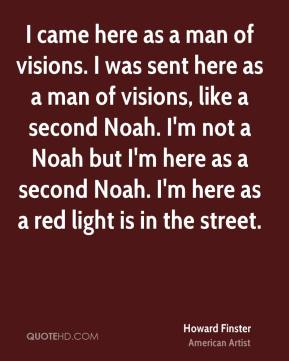 I came here as a man of visions. I was sent here as a man of visions, like a second Noah. I'm not a Noah but I'm here as a second Noah. I'm here as a red light is in the street.