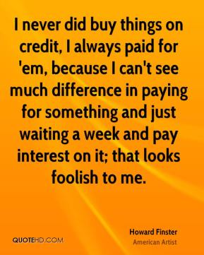 I never did buy things on credit, I always paid for 'em, because I can't see much difference in paying for something and just waiting a week and pay interest on it; that looks foolish to me.