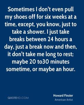 Sometimes I don't even pull my shoes off for six weeks at a time, except, you know, just to take a shower. I just take breaks between 24 hours a day, just a break now and then, it don't take me long to rest; maybe 20 to30 minutes sometime, or maybe an hour.