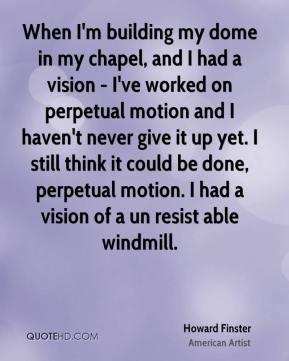 When I'm building my dome in my chapel, and I had a vision - I've worked on perpetual motion and I haven't never give it up yet. I still think it could be done, perpetual motion. I had a vision of a un resist able windmill.