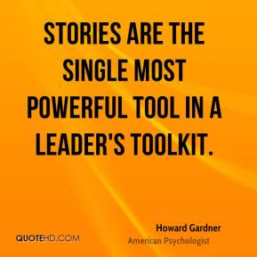 Howard Gardner - Stories are the single most powerful tool in a leader's toolkit.