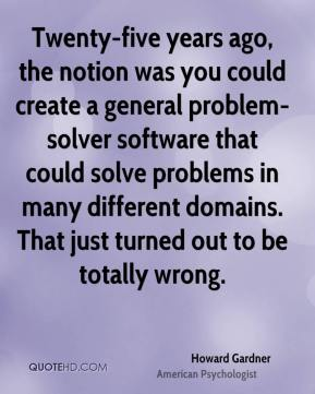 Twenty-five years ago, the notion was you could create a general problem-solver software that could solve problems in many different domains. That just turned out to be totally wrong.