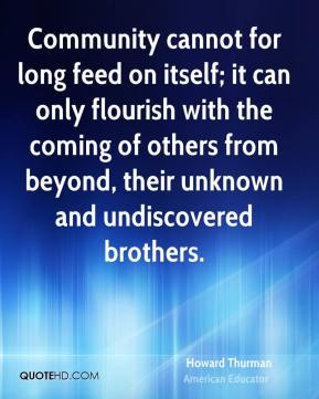 Community cannot for long feed on itself; it can only flourish with the coming of others from beyond, their unknown and undiscovered brothers.