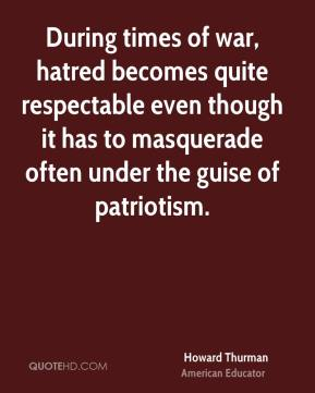 Howard Thurman - During times of war, hatred becomes quite respectable even though it has to masquerade often under the guise of patriotism.