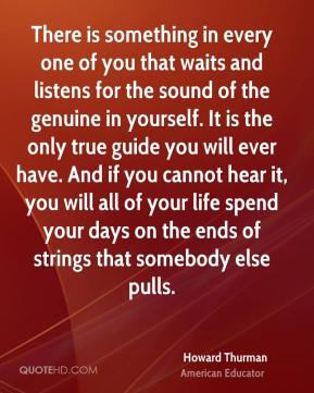 Howard Thurman - There is something in every one of you that waits and listens for the sound of the genuine in yourself. It is the only true guide you will ever have. And if you cannot hear it, you will all of your life spend your days on the ends of strings that somebody else pulls.