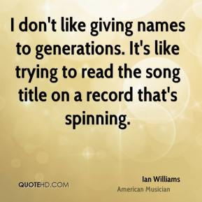 Ian Williams - I don't like giving names to generations. It's like trying to read the song title on a record that's spinning.