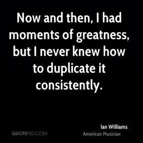 Ian Williams - Now and then, I had moments of greatness, but I never knew how to duplicate it consistently.