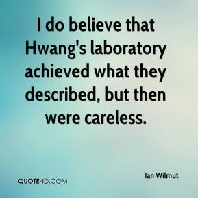 Ian Wilmut - I do believe that Hwang's laboratory achieved what they described, but then were careless.