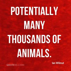 Ian Wilmut - potentially many thousands of animals.