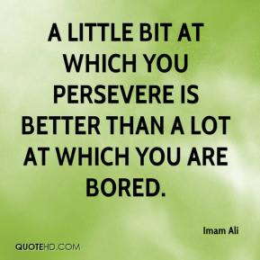 A little bit at which you persevere is better than a lot at which you are bored.