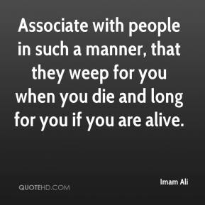 Imam Ali - Associate with people in such a manner, that they weep for you when you die and long for you if you are alive.