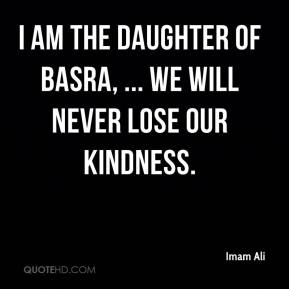 Imam Ali - I am the daughter of Basra, ... We will never lose our kindness.