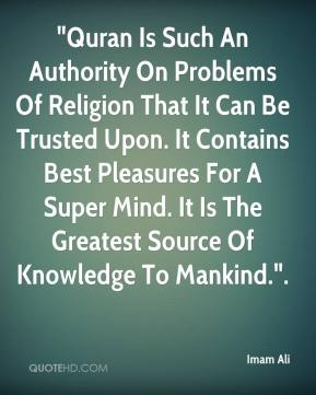"Imam Ali - ""Quran Is Such An Authority On Problems Of Religion That It Can Be Trusted Upon. It Contains Best Pleasures For A Super Mind. It Is The Greatest Source Of Knowledge To Mankind.""."