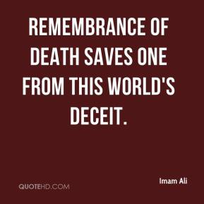 Imam Ali - Remembrance of death saves one from this world's deceit.