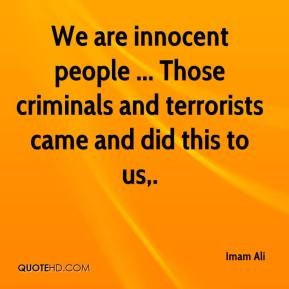 We are innocent people ... Those criminals and terrorists came and did this to us.