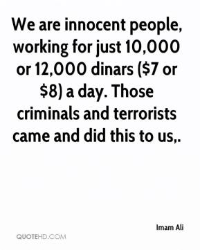 We are innocent people, working for just 10,000 or 12,000 dinars ($7 or $8) a day. Those criminals and terrorists came and did this to us.