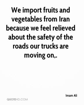 Imam Ali - We import fruits and vegetables from Iran because we feel relieved about the safety of the roads our trucks are moving on.