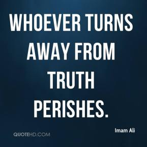 Imam Ali - Whoever turns away from truth perishes.
