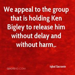 We appeal to the group that is holding Ken Bigley to release him without delay and without harm.