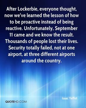 After Lockerbie, everyone thought, now we've learned the lesson of how to be proactive instead of being reactive. Unfortunately, September 11 came and we know the result. Thousands of people lost their lives. Security totally failed, not at one airport, at three different airports around the country.