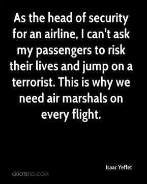 As the head of security for an airline, I can't ask my passengers to risk their lives and jump on a terrorist. This is why we need air marshals on every flight.