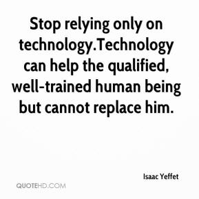 Stop relying only on technology.Technology can help the qualified, well-trained human being but cannot replace him.