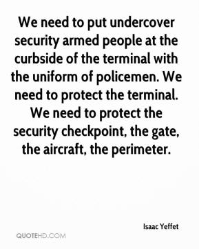 Isaac Yeffet - We need to put undercover security armed people at the curbside of the terminal with the uniform of policemen. We need to protect the terminal. We need to protect the security checkpoint, the gate, the aircraft, the perimeter.