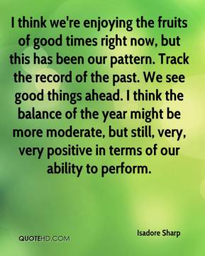 Isadore Sharp - I think we're enjoying the fruits of good times right now, but this has been our pattern. Track the record of the past. We see good things ahead. I think the balance of the year might be more moderate, but still, very, very positive in terms of our ability to perform.