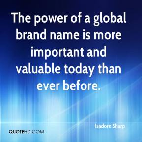 The power of a global brand name is more important and valuable today than ever before.
