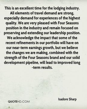 This is an excellent time for the lodging industry. All elements of travel demand are strong, especially demand for experiences of the highest quality. We are very pleased with Four Seasons position in the industry and remain focused on preserving and extending our leadership position. We acknowledge the impact that some of the recent refinements in our portfolio will have on our near-term earnings growth, but we believe the changes we are making, combined with the strength of the Four Seasons brand and our solid development pipeline, will lead to improved long-term results.