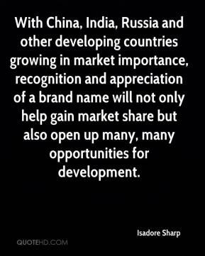 Isadore Sharp - With China, India, Russia and other developing countries growing in market importance, recognition and appreciation of a brand name will not only help gain market share but also open up many, many opportunities for development.