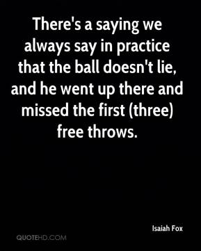 Isaiah Fox - There's a saying we always say in practice that the ball doesn't lie, and he went up there and missed the first (three) free throws.