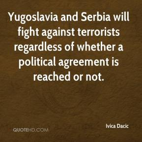 Ivica Dacic - Yugoslavia and Serbia will fight against terrorists regardless of whether a political agreement is reached or not.