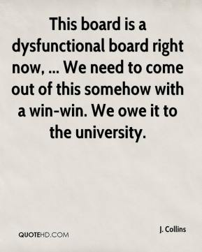 J. Collins - This board is a dysfunctional board right now, ... We need to come out of this somehow with a win-win. We owe it to the university.
