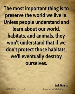 The most important thing is to preserve the world we live in. Unless people understand and learn about our world, habitats, and animals, they won't understand that if we don't protect those habitats, we'll eventually destroy ourselves.