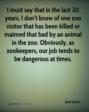 Jack Hanna - I must say that in the last 20 years, I don't know of one zoo visitor that has been killed or maimed that bad by an animal in the zoo. Obviously, as zookeepers, our job tends to be dangerous at times.